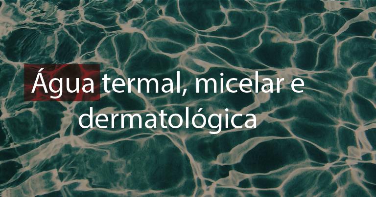 Água termal, micelar e dermatológica: o que é cada uma?